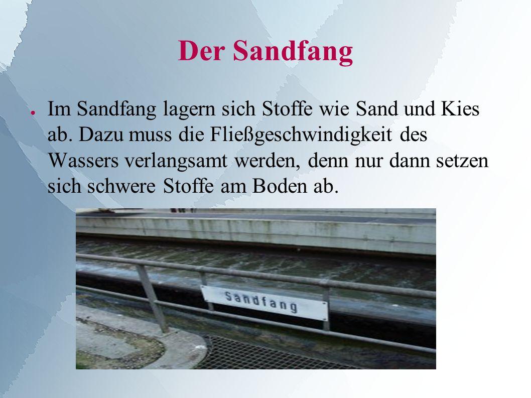 Der Sandfang ● Im Sandfang lagern sich Stoffe wie Sand und Kies ab.