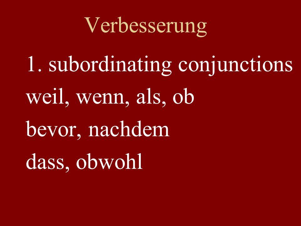 Verbesserung 1. subordinating conjunctions weil, wenn, als, ob bevor, nachdem dass, obwohl