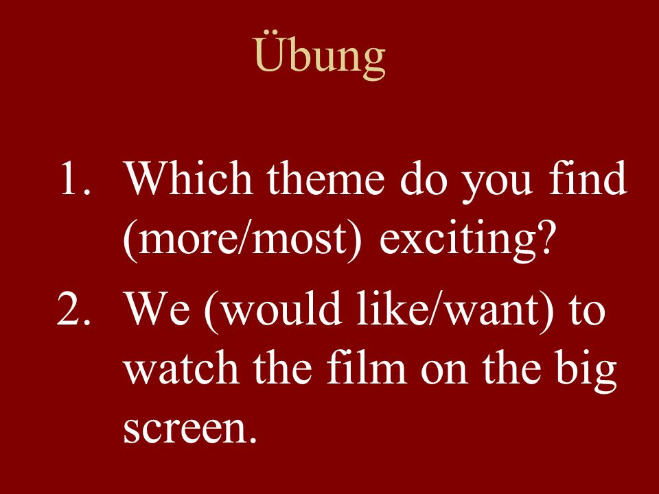 Übung 1.Which theme do you find (more/most) exciting? 2.We (would like/want) to watch the film on the big screen.