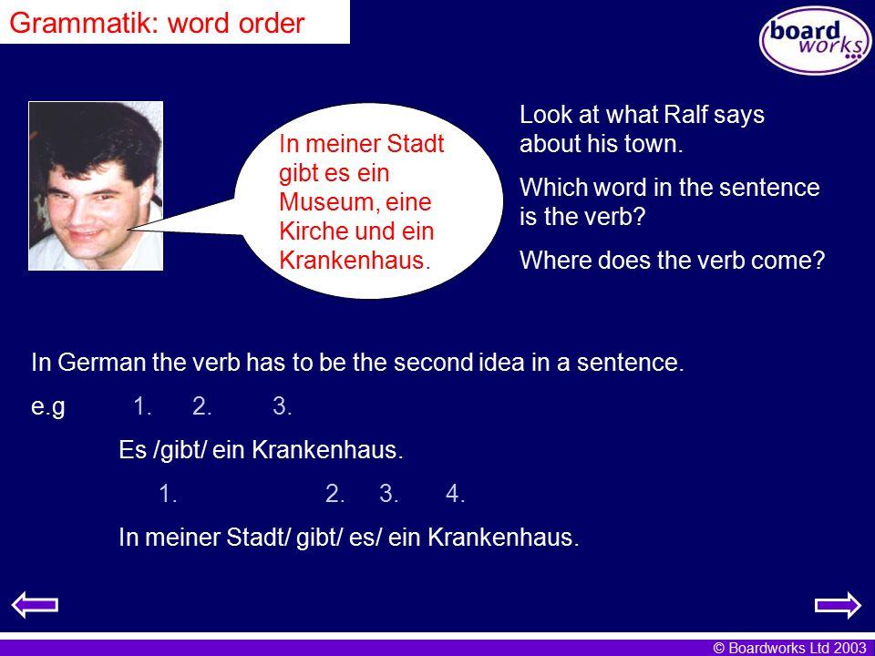 © Boardworks Ltd 2003 In meiner Stadt gibt es ein Museum, eine Kirche und ein Krankenhaus. Grammatik: word order Look at what Ralf says about his town