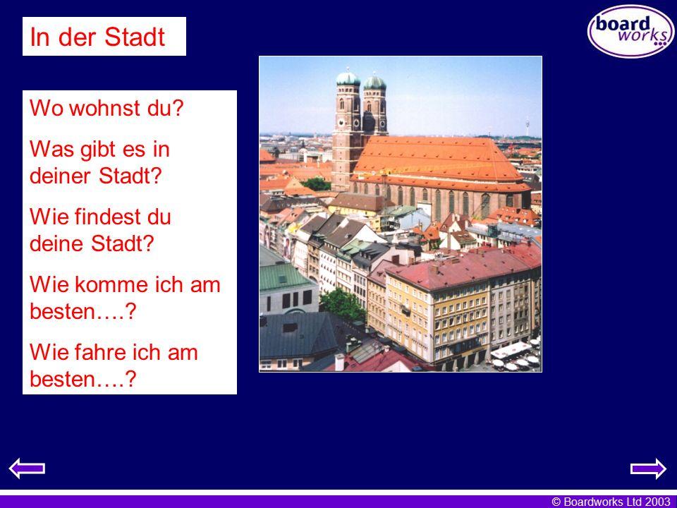 © Boardworks Ltd 2003 In der Stadt Wo wohnst du? Was gibt es in deiner Stadt? Wie findest du deine Stadt? Wie komme ich am besten….? Wie fahre ich am