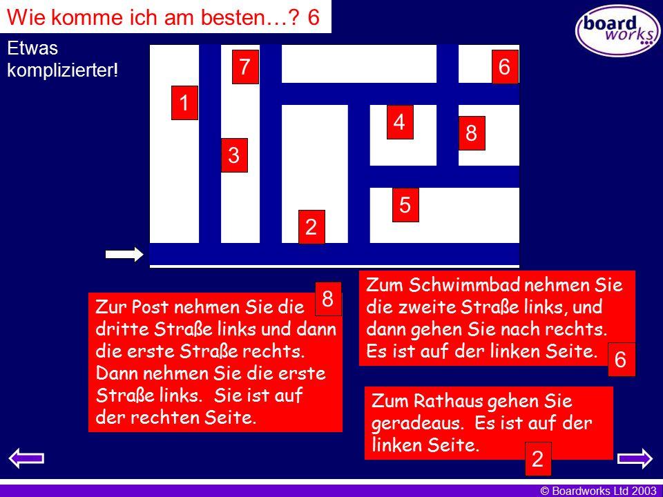 © Boardworks Ltd 2003 Etwas komplizierter! 8 3 4 5 6 7 2 1 Zum Schwimmbad nehmen Sie die zweite Straße links, und dann gehen Sie nach rechts. Es ist a