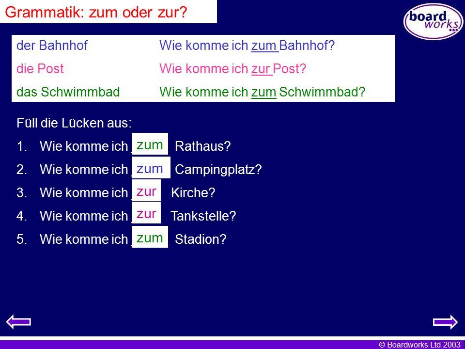 © Boardworks Ltd 2003 Grammatik: zum oder zur? der Bahnhof Wie komme ich zum Bahnhof? die Post Wie komme ich zur Post? das Schwimmbad Wie komme ich zu