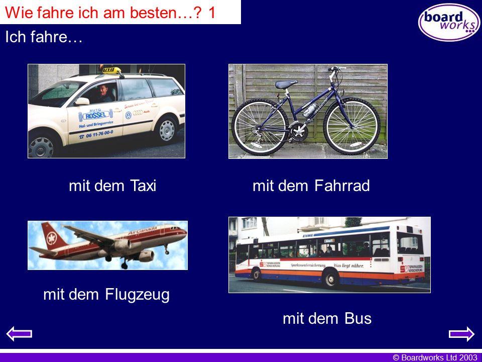 © Boardworks Ltd 2003 Wie fahre ich am besten…? 1 mit dem Taximit dem Fahrrad mit dem Flugzeug mit dem Bus Ich fahre…