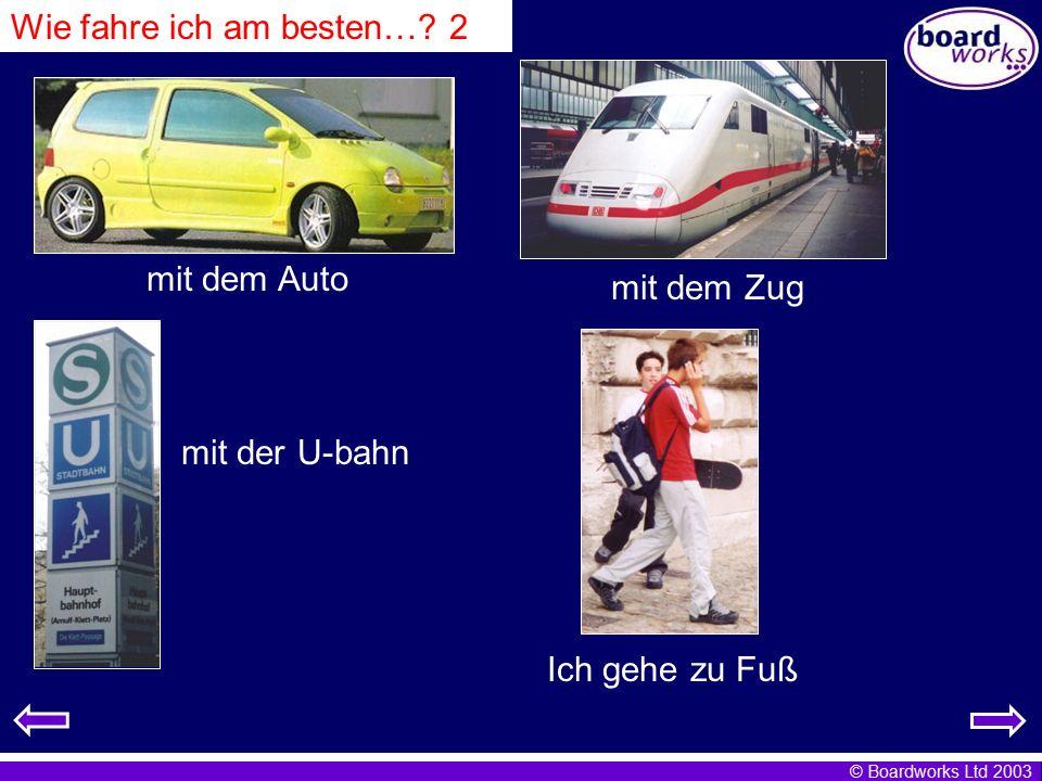 © Boardworks Ltd 2003 mit dem Auto mit dem Zug mit der U-bahn Ich gehe zu Fuß Wie fahre ich am besten…? 2