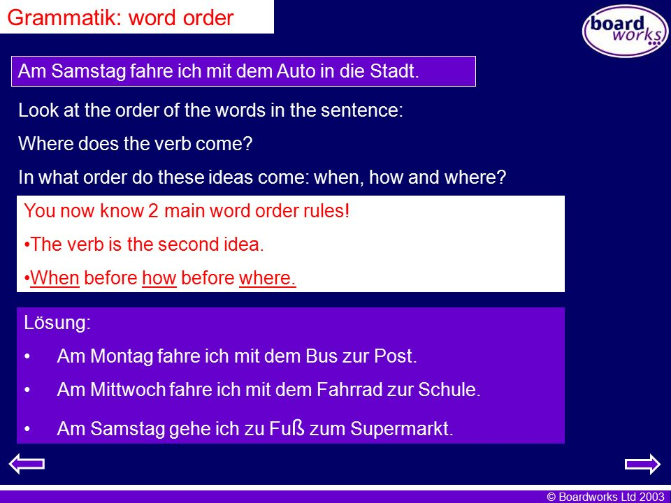 © Boardworks Ltd 2003 Grammatik: word order Am Samstag fahre ich mit dem Auto in die Stadt. Look at the order of the words in the sentence: Where does