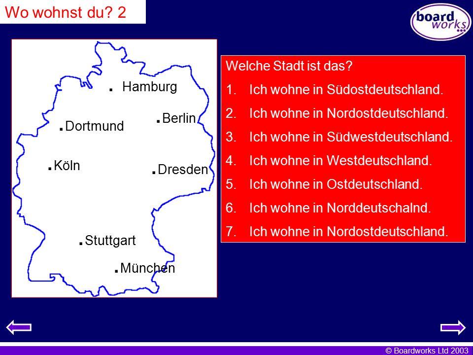 © Boardworks Ltd 2003. Hamburg. Köln. München. Berlin. Stuttgart. Dresden. Dortmund Welche Stadt ist das? 1.Ich wohne in Südostdeutschland. 2.Ich wohn