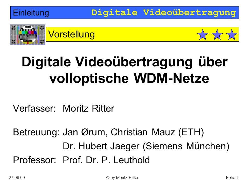 Digitale Videoübertragung 27.06.00Folie 1© by Moritz Ritter Digitale Videoübertragung über volloptische WDM-Netze Verfasser: Moritz Ritter Betreuung:Jan Ørum, Christian Mauz (ETH) Dr.