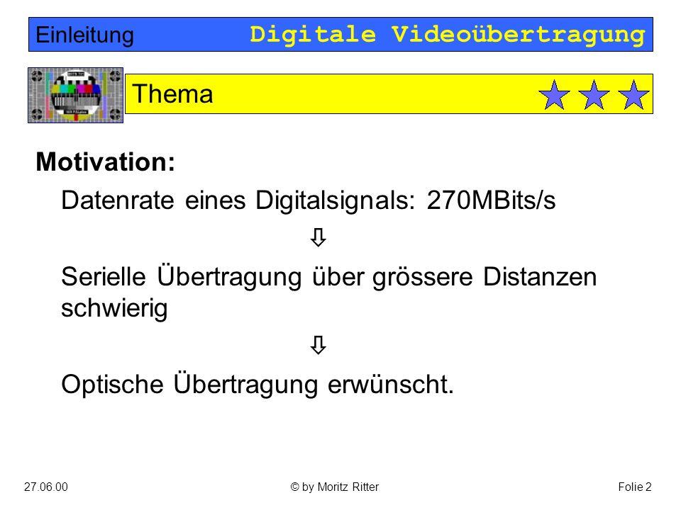 Digitale Videoübertragung 27.06.00Folie 2© by Moritz Ritter Motivation: Datenrate eines Digitalsignals: 270MBits/s  Serielle Übertragung über grössere Distanzen schwierig  Optische Übertragung erwünscht.