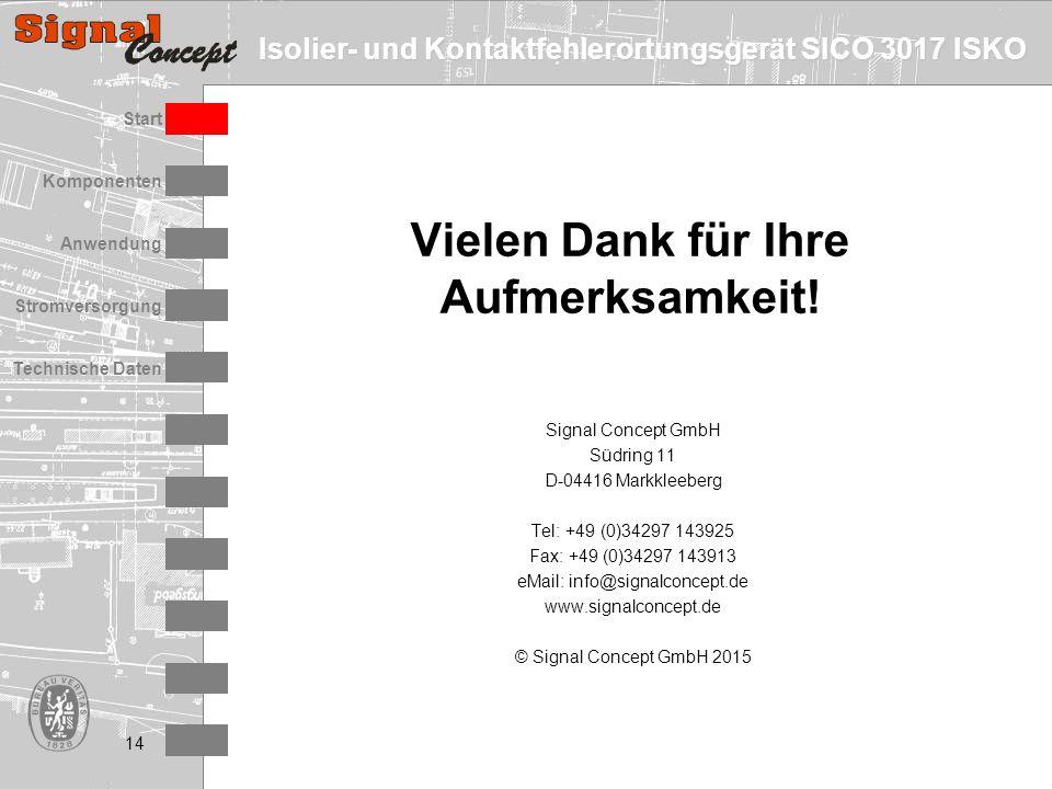 Isolier- und Kontaktfehlerortungsgerät SICO 3017 ISKO Stromversorgung Technische Daten Start Anwendung Komponenten 14 Signal Concept GmbH Südring 11 D-04416 Markkleeberg Tel: +49 (0)34297 143925 Fax: +49 (0)34297 143913 eMail: info@signalconcept.de www.signalconcept.de © Signal Concept GmbH 2015 Vielen Dank für Ihre Aufmerksamkeit!