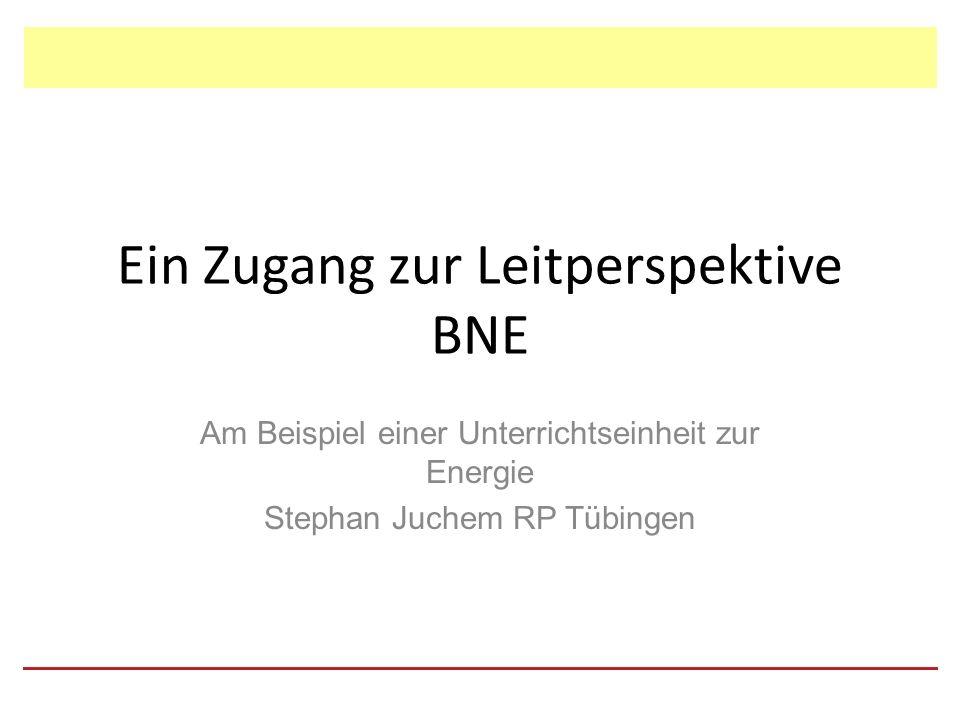 Ein Zugang zur Leitperspektive BNE Am Beispiel einer Unterrichtseinheit zur Energie Stephan Juchem RP Tübingen