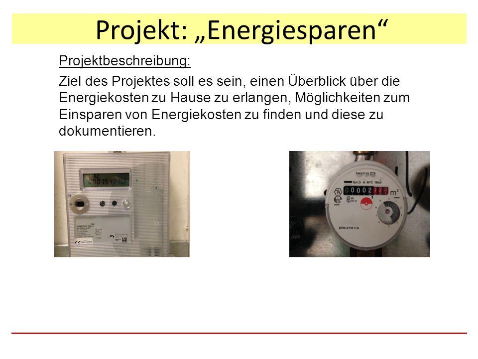 """Projekt: """"Energiesparen Projektbeschreibung: Ziel des Projektes soll es sein, einen Überblick über die Energiekosten zu Hause zu erlangen, Möglichkeiten zum Einsparen von Energiekosten zu finden und diese zu dokumentieren."""