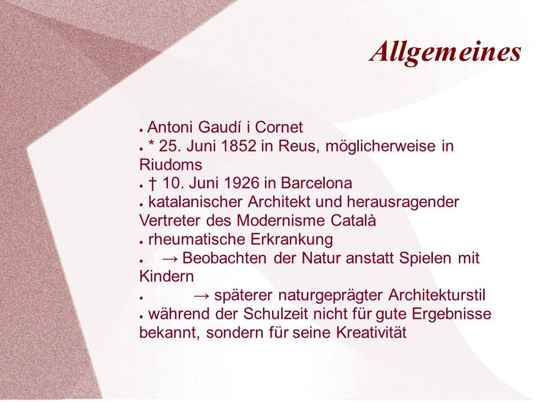 Allgemeines ● Antoni Gaudí i Cornet ● * 25. Juni 1852 in Reus, möglicherweise in Riudoms ● † 10. Juni 1926 in Barcelona ● katalanischer Architekt und