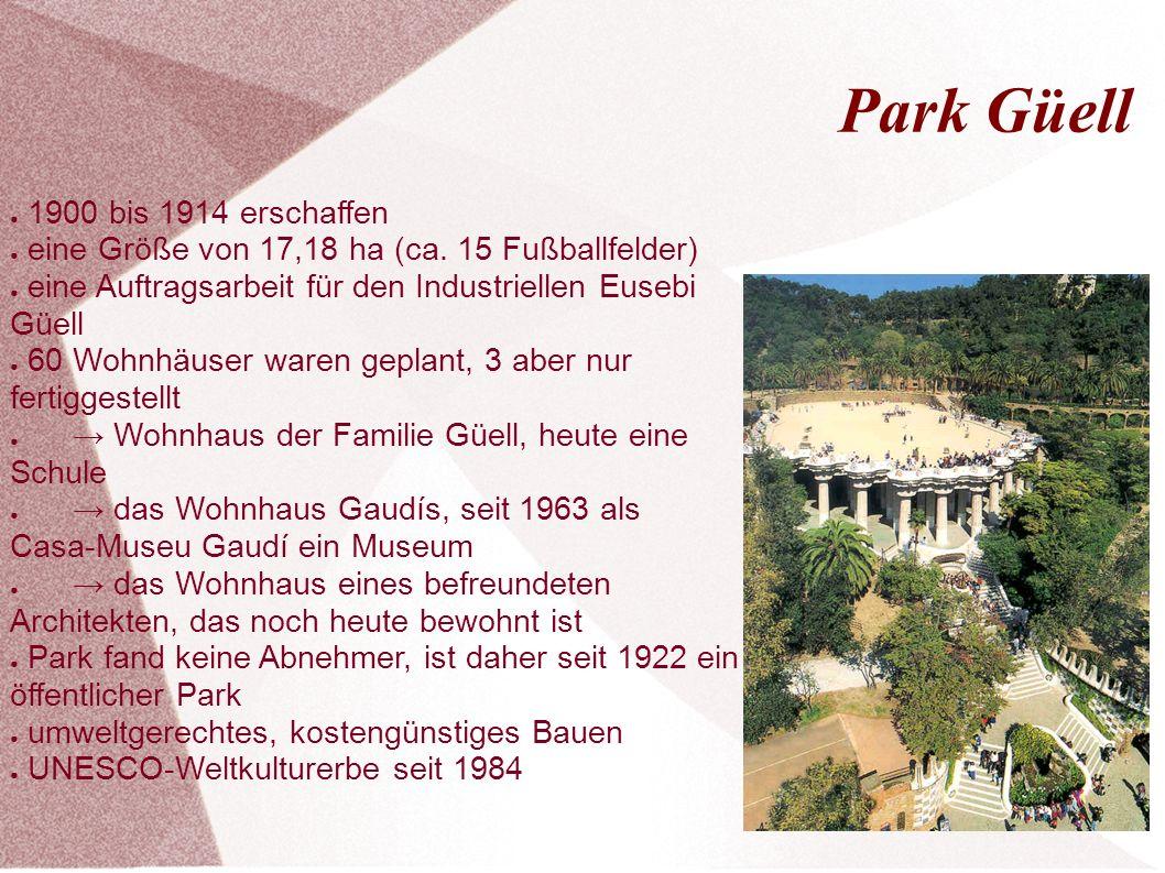 Park Güell ● 1900 bis 1914 erschaffen ● eine Größe von 17,18 ha (ca. 15 Fußballfelder) ● eine Auftragsarbeit für den Industriellen Eusebi Güell ● 60 W