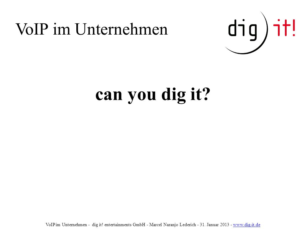 VoIP im Unternehmen VoIP im Unternehmen - dig it! entertainments GmbH - Marcel Naranjo Lederich - 31. Januar 2013 - www.dig-it.dewww.dig-it.de can you