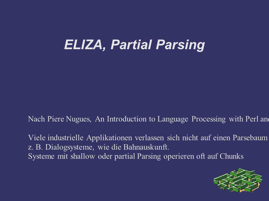 ELIZA, Partial Parsing Nach Piere Nugues, An Introduction to Language Processing with Perl and Prolog: Viele industrielle Applikationen verlassen sich nicht auf einen Parsebaum wie er im Kurs eingeführt worden ist.