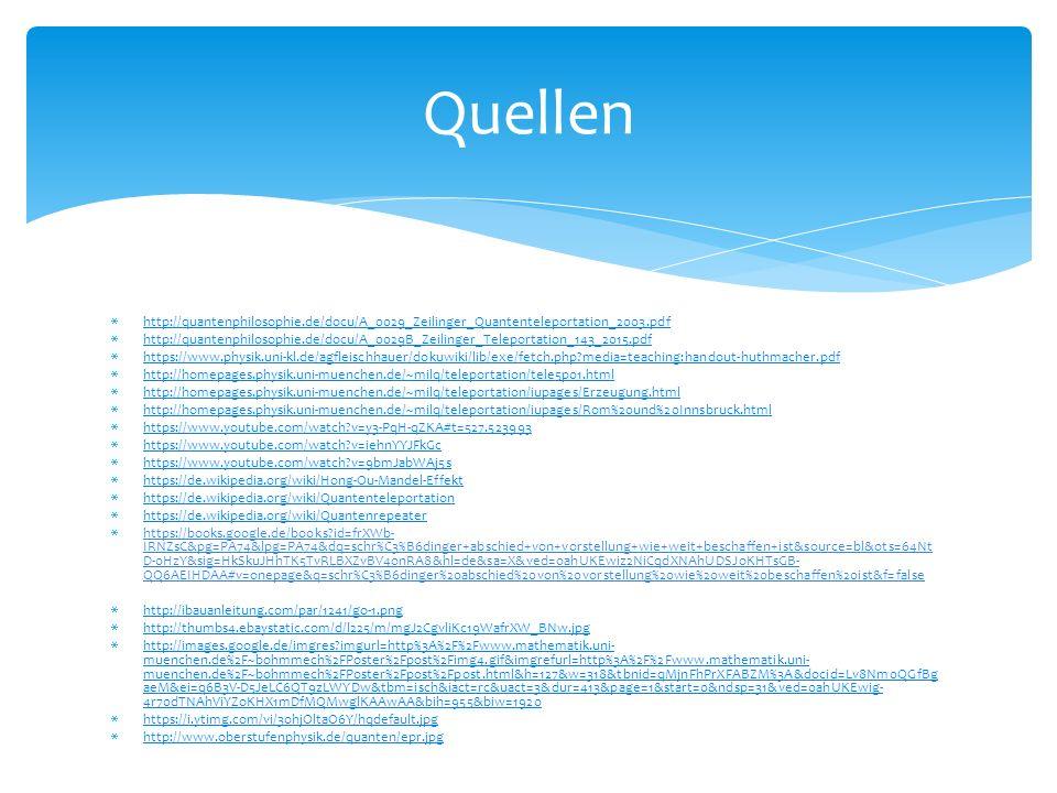  http://quantenphilosophie.de/docu/A_0029_Zeilinger_Quantenteleportation_2003.pdf http://quantenphilosophie.de/docu/A_0029_Zeilinger_Quantenteleportation_2003.pdf  http://quantenphilosophie.de/docu/A_0029B_Zeilinger_Teleportation_143_2015.pdf http://quantenphilosophie.de/docu/A_0029B_Zeilinger_Teleportation_143_2015.pdf  https://www.physik.uni-kl.de/agfleischhauer/dokuwiki/lib/exe/fetch.php?media=teaching:handout-huthmacher.pdf https://www.physik.uni-kl.de/agfleischhauer/dokuwiki/lib/exe/fetch.php?media=teaching:handout-huthmacher.pdf  http://homepages.physik.uni-muenchen.de/~milq/teleportation/tele5p01.html http://homepages.physik.uni-muenchen.de/~milq/teleportation/tele5p01.html  http://homepages.physik.uni-muenchen.de/~milq/teleportation/iupages/Erzeugung.html http://homepages.physik.uni-muenchen.de/~milq/teleportation/iupages/Erzeugung.html  http://homepages.physik.uni-muenchen.de/~milq/teleportation/iupages/Rom%20und%20Innsbruck.html http://homepages.physik.uni-muenchen.de/~milq/teleportation/iupages/Rom%20und%20Innsbruck.html  https://www.youtube.com/watch?v=y3-PqH-qZKA#t=527.523993 https://www.youtube.com/watch?v=y3-PqH-qZKA#t=527.523993  https://www.youtube.com/watch?v=iehnYYJFkGc https://www.youtube.com/watch?v=iehnYYJFkGc  https://www.youtube.com/watch?v=9bmJabWAj5s https://www.youtube.com/watch?v=9bmJabWAj5s  https://de.wikipedia.org/wiki/Hong-Ou-Mandel-Effekt https://de.wikipedia.org/wiki/Hong-Ou-Mandel-Effekt  https://de.wikipedia.org/wiki/Quantenteleportation https://de.wikipedia.org/wiki/Quantenteleportation  https://de.wikipedia.org/wiki/Quantenrepeater https://de.wikipedia.org/wiki/Quantenrepeater  https://books.google.de/books?id=frXWb- IRNZsC&pg=PA74&lpg=PA74&dq=schr%C3%B6dinger+abschied+von+vorstellung+wie+weit+beschaffen+ist&source=bl&ots=64Nt D-0HzY&sig=HkSkuJHhTK5TvRLBXZvBV4onRA8&hl=de&sa=X&ved=0ahUKEwiz2NiCqdXNAhUDSJoKHTsGB- QQ6AEIHDAA#v=onepage&q=schr%C3%B6dinger%20abschied%20von%20vorstellung%20wie%20weit%20beschaffen%20ist&f=false  http://
