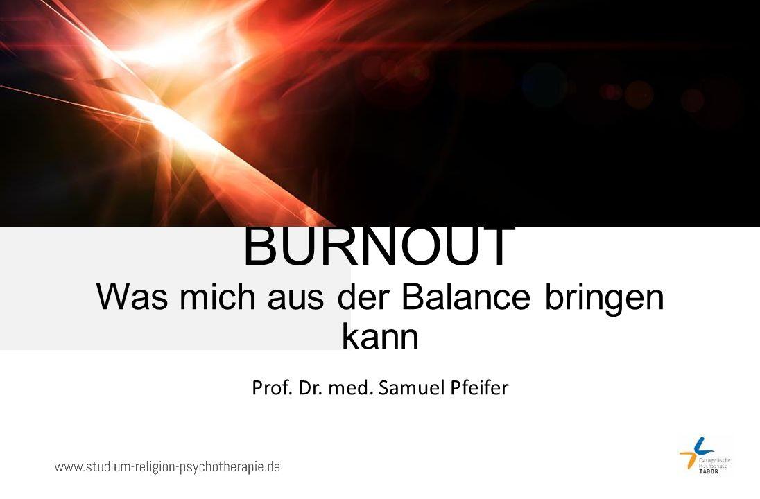 BURNOUT Was mich aus der Balance bringen kann Prof. Dr. med. Samuel Pfeifer