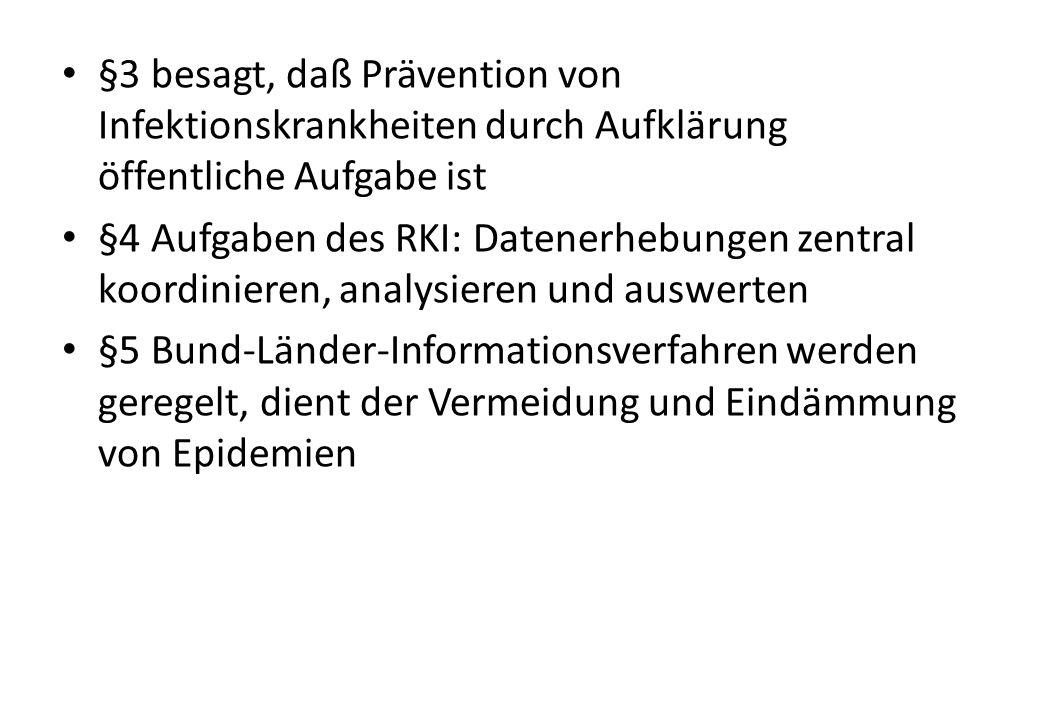 §3 besagt, daß Prävention von Infektionskrankheiten durch Aufklärung öffentliche Aufgabe ist §4 Aufgaben des RKI: Datenerhebungen zentral koordinieren, analysieren und auswerten §5 Bund-Länder-Informationsverfahren werden geregelt, dient der Vermeidung und Eindämmung von Epidemien