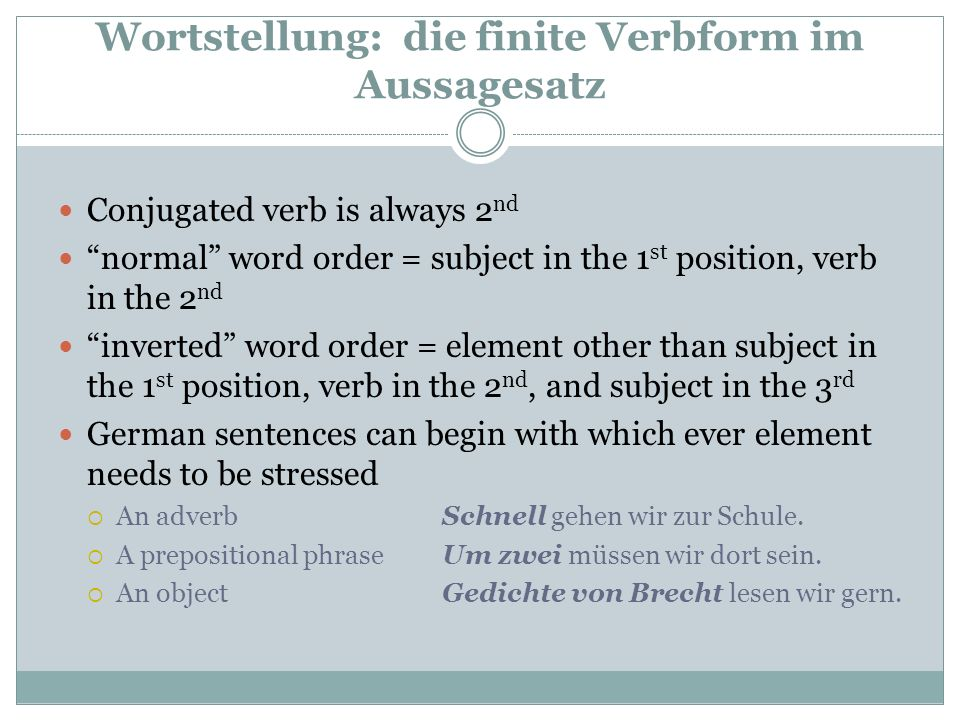Wortstellung: die finite Verbform im Aussagesatz Conjugated verb is always 2 nd normal word order = subject in the 1 st position, verb in the 2 nd inverted word order = element other than subject in the 1 st position, verb in the 2 nd, and subject in the 3 rd German sentences can begin with which ever element needs to be stressed  An adverbSchnell gehen wir zur Schule.