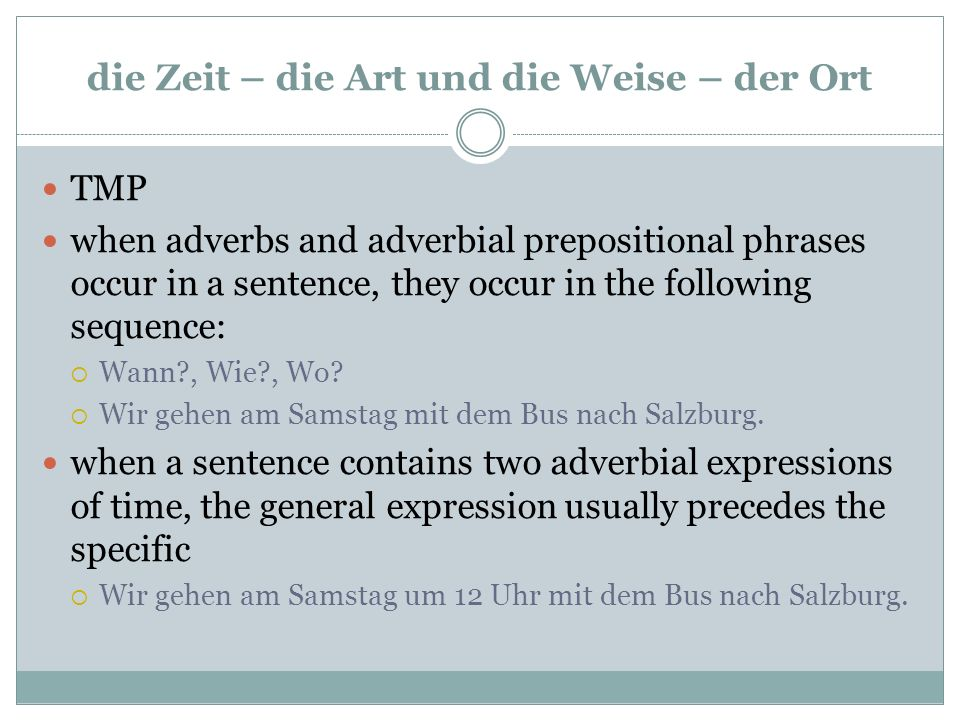 die Zeit – die Art und die Weise – der Ort TMP when adverbs and adverbial prepositional phrases occur in a sentence, they occur in the following sequence:  Wann?, Wie?, Wo.