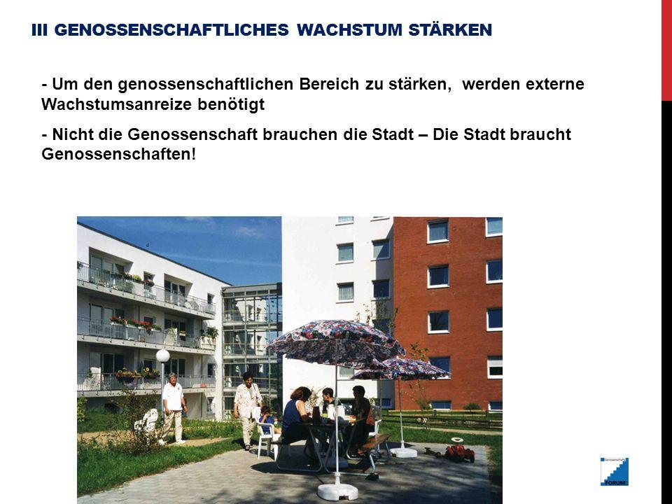 III GENOSSENSCHAFTLICHES WACHSTUM STÄRKEN - Um den genossenschaftlichen Bereich zu stärken, werden externe Wachstumsanreize benötigt - Nicht die Genossenschaft brauchen die Stadt – Die Stadt braucht Genossenschaften!