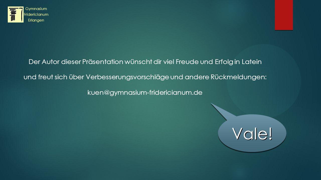 Der Autor dieser Präsentation wünscht dir viel Freude und Erfolg in Latein und freut sich über Verbesserungsvorschläge und andere Rückmeldungen: kuen@gymnasium-fridericianum.de Vale!Vale.