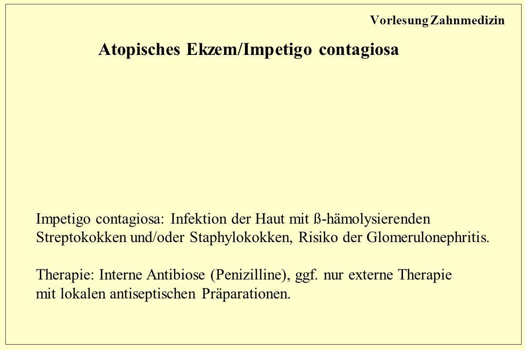 Vorlesung Zahnmedizin Atopisches Ekzem/Impetigo contagiosa Impetigo contagiosa: Infektion der Haut mit ß-hämolysierenden Streptokokken und/oder Staphylokokken, Risiko der Glomerulonephritis.