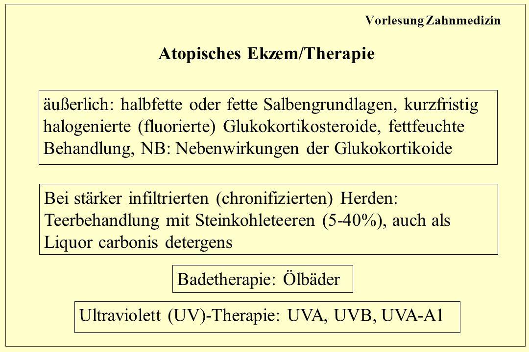 Vorlesung Zahnmedizin Atopisches Ekzem/Therapie äußerlich: halbfette oder fette Salbengrundlagen, kurzfristig halogenierte (fluorierte) Glukokortikosteroide, fettfeuchte Behandlung, NB: Nebenwirkungen der Glukokortikoide Bei stärker infiltrierten (chronifizierten) Herden: Teerbehandlung mit Steinkohleteeren (5-40%), auch als Liquor carbonis detergens Badetherapie: Ölbäder Ultraviolett (UV)-Therapie: UVA, UVB, UVA-A1