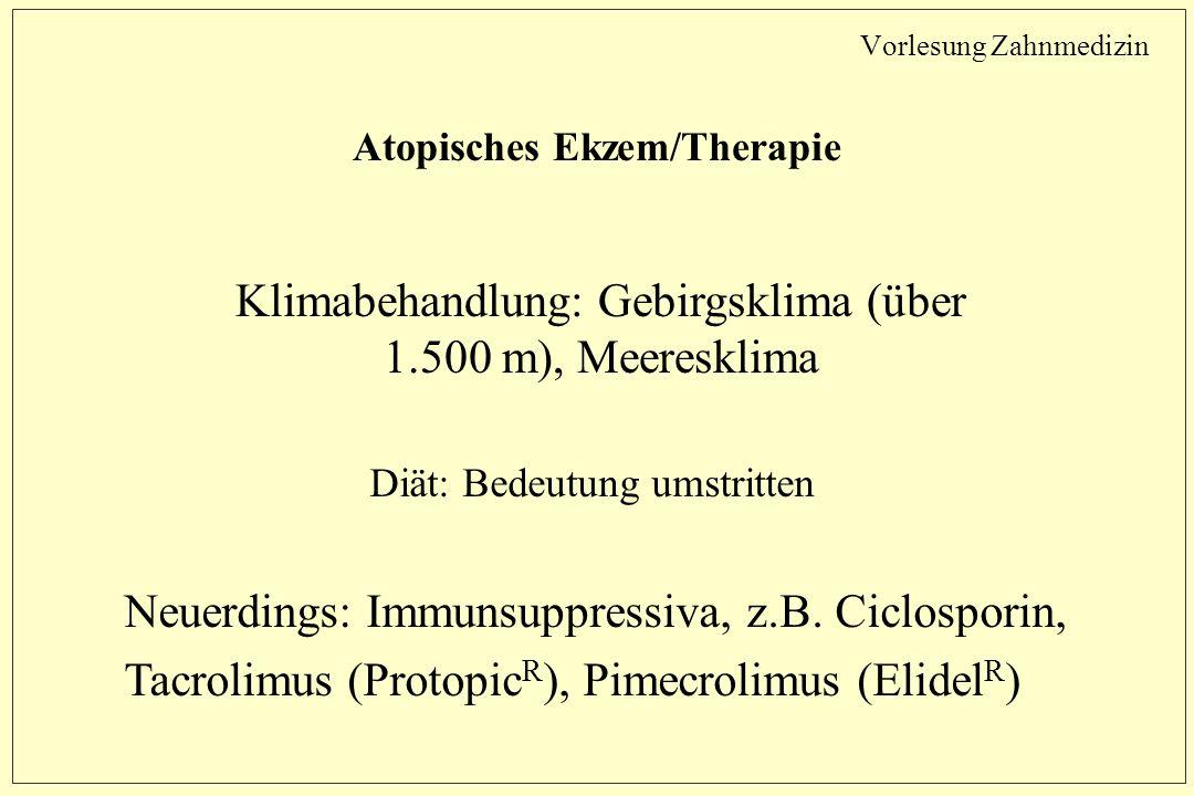 Vorlesung Zahnmedizin Atopisches Ekzem/Therapie Klimabehandlung: Gebirgsklima (über 1.500 m), Meeresklima Diät: Bedeutung umstritten Neuerdings: Immunsuppressiva, z.B.