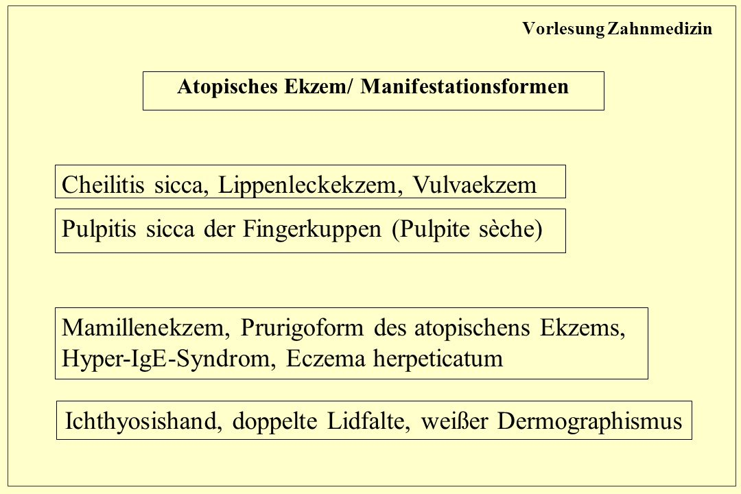 Vorlesung Zahnmedizin Atopisches Ekzem/ Manifestationsformen Cheilitis sicca, Lippenleckekzem, Vulvaekzem Pulpitis sicca der Fingerkuppen (Pulpite sèche) Mamillenekzem, Prurigoform des atopischens Ekzems, Hyper-IgE-Syndrom, Eczema herpeticatum Ichthyosishand, doppelte Lidfalte, weißer Dermographismus