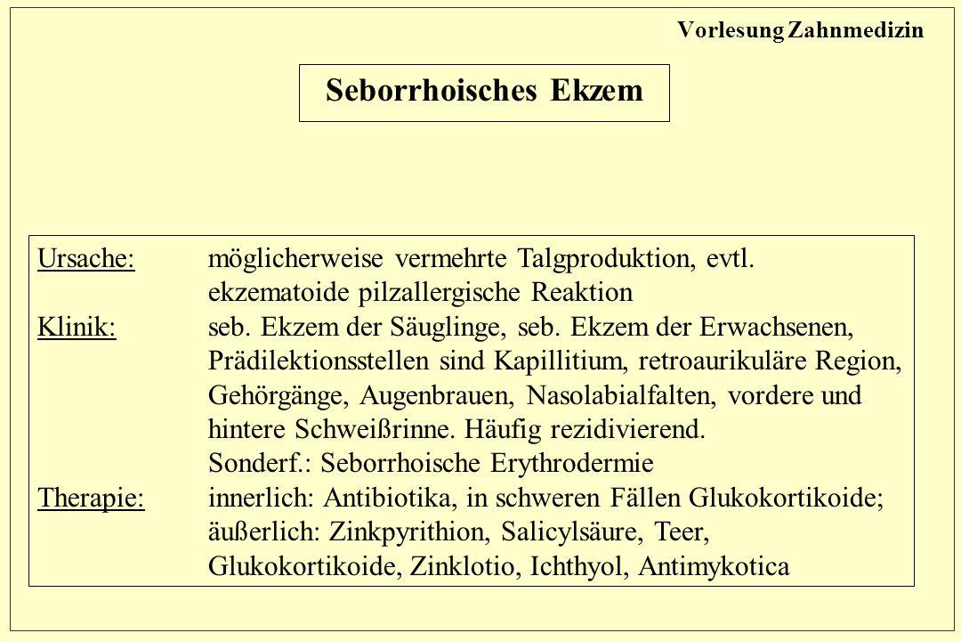 Vorlesung Zahnmedizin Seborrhoisches Ekzem Ursache: möglicherweise vermehrte Talgproduktion, evtl.