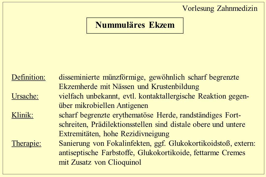 Vorlesung Zahnmedizin Nummuläres Ekzem Definition: disseminierte münzförmige, gewöhnlich scharf begrenzte Ekzemherde mit Nässen und Krustenbildung Ursache:vielfach unbekannt, evtl.