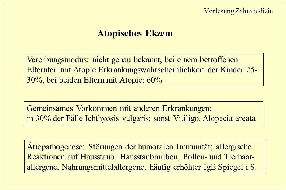 Vorlesung Zahnmedizin Atopisches Ekzem Vererbungsmodus: nicht genau bekannt, bei einem betroffenen Elternteil mit Atopie Erkrankungswahrscheinlichkeit der Kinder 25- 30%, bei beiden Eltern mit Atopie: 60% Gemeinsames Vorkommen mit anderen Erkrankungen: in 30% der Fälle Ichthyosis vulgaris; sonst Vitiligo, Alopecia areata Ätiopathogenese: Störungen der humoralen Immunität; allergische Reaktionen auf Hausstaub, Hausstaubmilben, Pollen- und Tierhaar- allergene, Nahrungsmittelallergene, häufig erhöhter IgE Spiegel i.S.