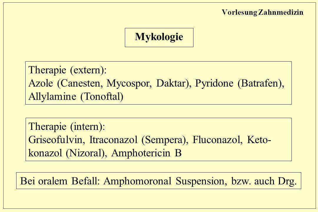 Vorlesung Zahnmedizin Mykologie Therapie (intern): Griseofulvin, Itraconazol (Sempera), Fluconazol, Keto- konazol (Nizoral), Amphotericin B Therapie (extern): Azole (Canesten, Mycospor, Daktar), Pyridone (Batrafen), Allylamine (Tonoftal) Bei oralem Befall: Amphomoronal Suspension, bzw.
