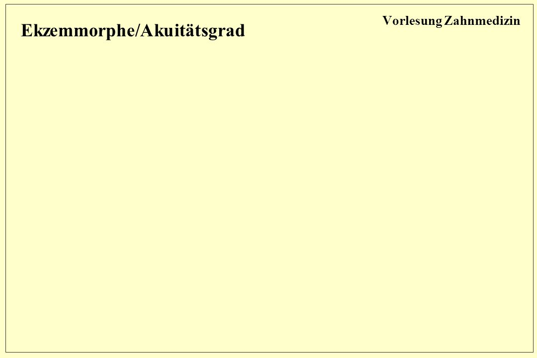 Vorlesung Zahnmedizin Ekzemmorphe/Akuitätsgrad