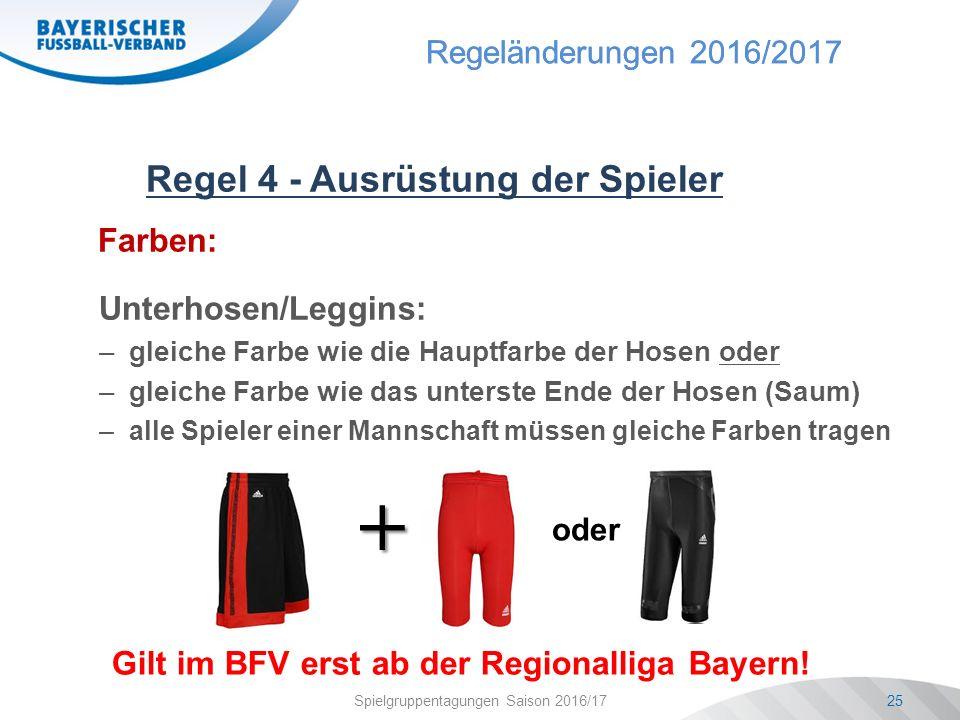 Regeländerungen 2016/2017 Spielgruppentagungen Saison 2016/1725 Regel 4 - Ausrüstung der Spieler Farben: Unterhosen/Leggins: –gleiche Farbe wie die Hauptfarbe der Hosen oder –gleiche Farbe wie das unterste Ende der Hosen (Saum) –alle Spieler einer Mannschaft müssen gleiche Farben tragen oder + Gilt im BFV erst ab der Regionalliga Bayern!