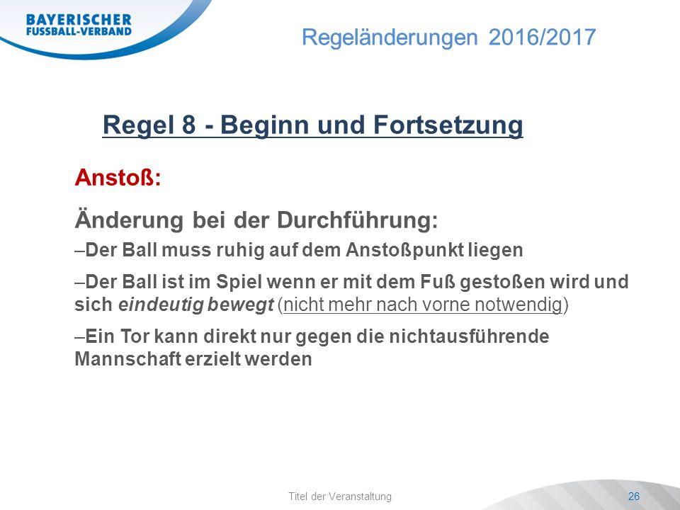 Regeländerungen 2016/2017 Titel der Veranstaltung26 Regel 8 - Beginn und Fortsetzung Anstoß: Änderung bei der Durchführung: –Der Ball muss ruhig auf dem Anstoßpunkt liegen –Der Ball ist im Spiel wenn er mit dem Fuß gestoßen wird und sich eindeutig bewegt (nicht mehr nach vorne notwendig) –Ein Tor kann direkt nur gegen die nichtausführende Mannschaft erzielt werden