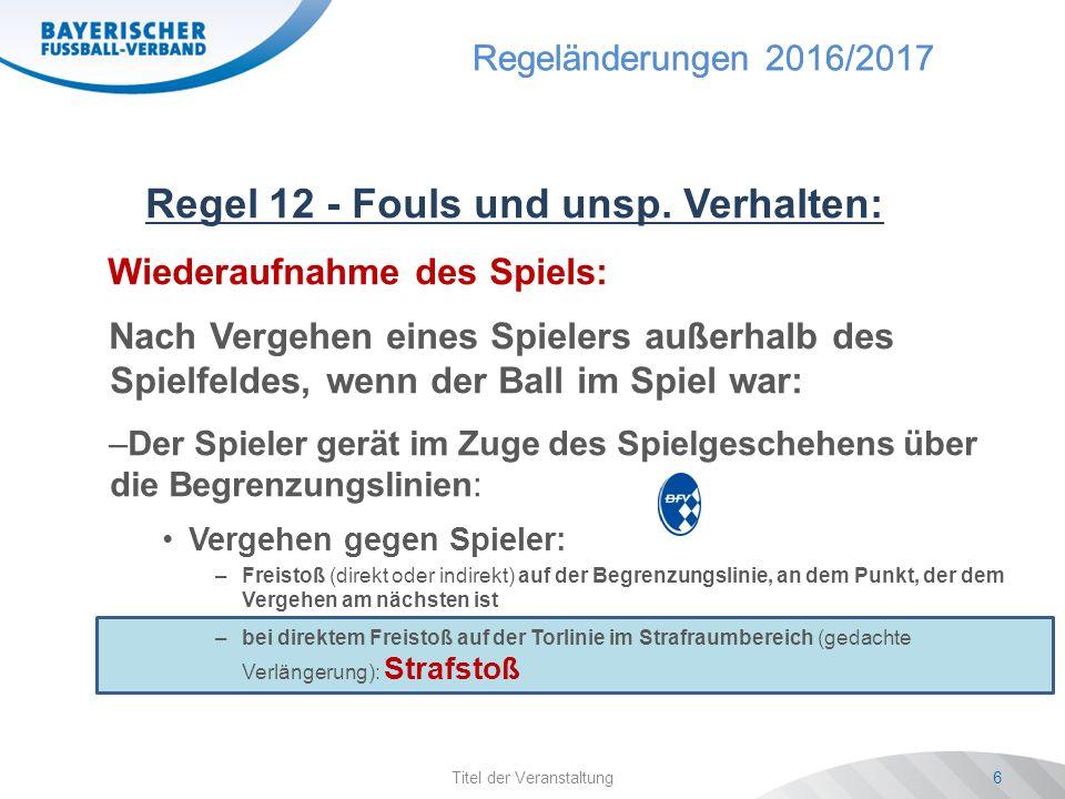 Regeländerungen 2016/2017 Titel der Veranstaltung6 Regel 12 - Fouls und unsp.