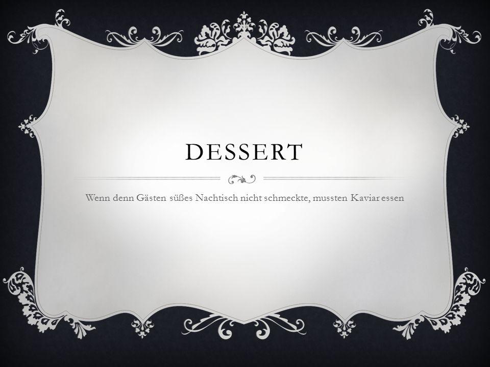 DESSERT Wenn denn Gästen süßes Nachtisch nicht schmeckte, mussten Kaviar essen