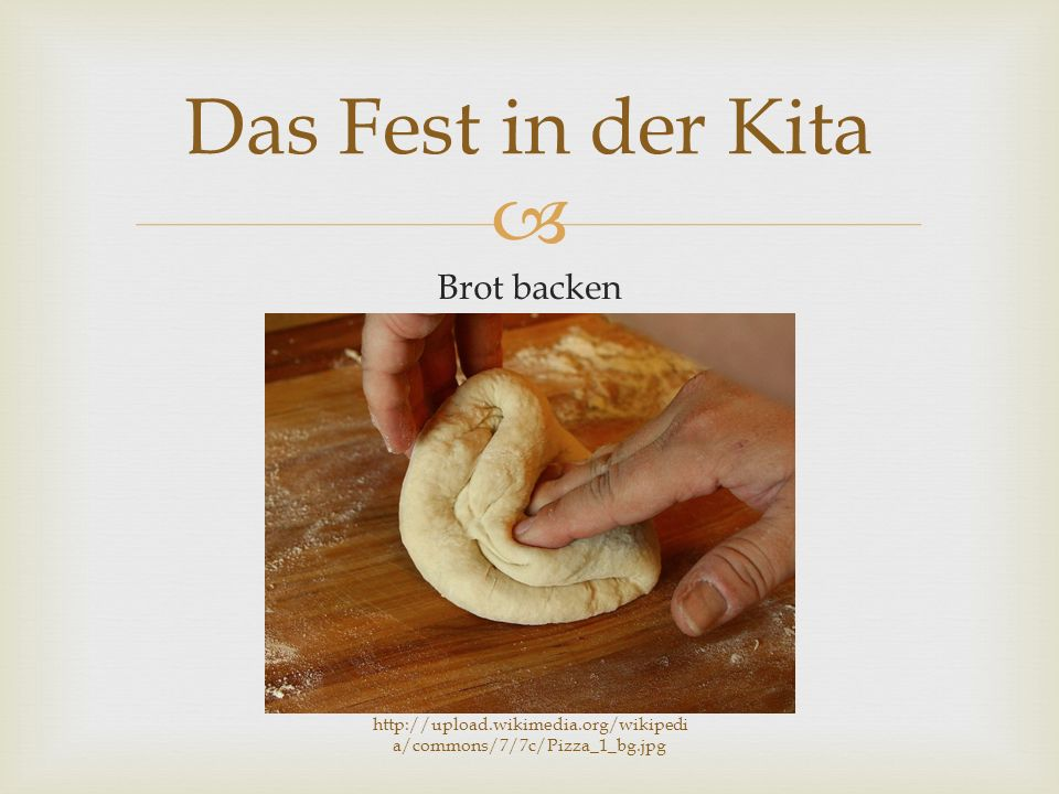  Brot backen Das Fest in der Kita http://upload.wikimedia.org/wikipedi a/commons/7/7c/Pizza_1_bg.jpg