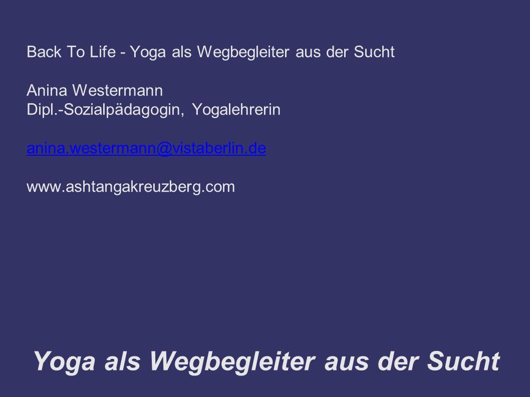 Yoga als Wegbegleiter aus der Sucht Back To Life - Yoga als Wegbegleiter aus der Sucht Anina Westermann Dipl.-Sozialpädagogin, Yogalehrerin anina.westermann@vistaberlin.de www.ashtangakreuzberg.com