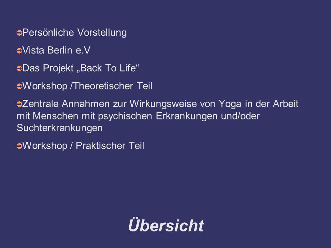 """Übersicht ➲ Persönliche Vorstellung ➲ Vista Berlin e.V ➲ Das Projekt """"Back To Life ➲ Workshop /Theoretischer Teil ➲ Zentrale Annahmen zur Wirkungsweise von Yoga in der Arbeit mit Menschen mit psychischen Erkrankungen und/oder Suchterkrankungen ➲ Workshop / Praktischer Teil"""