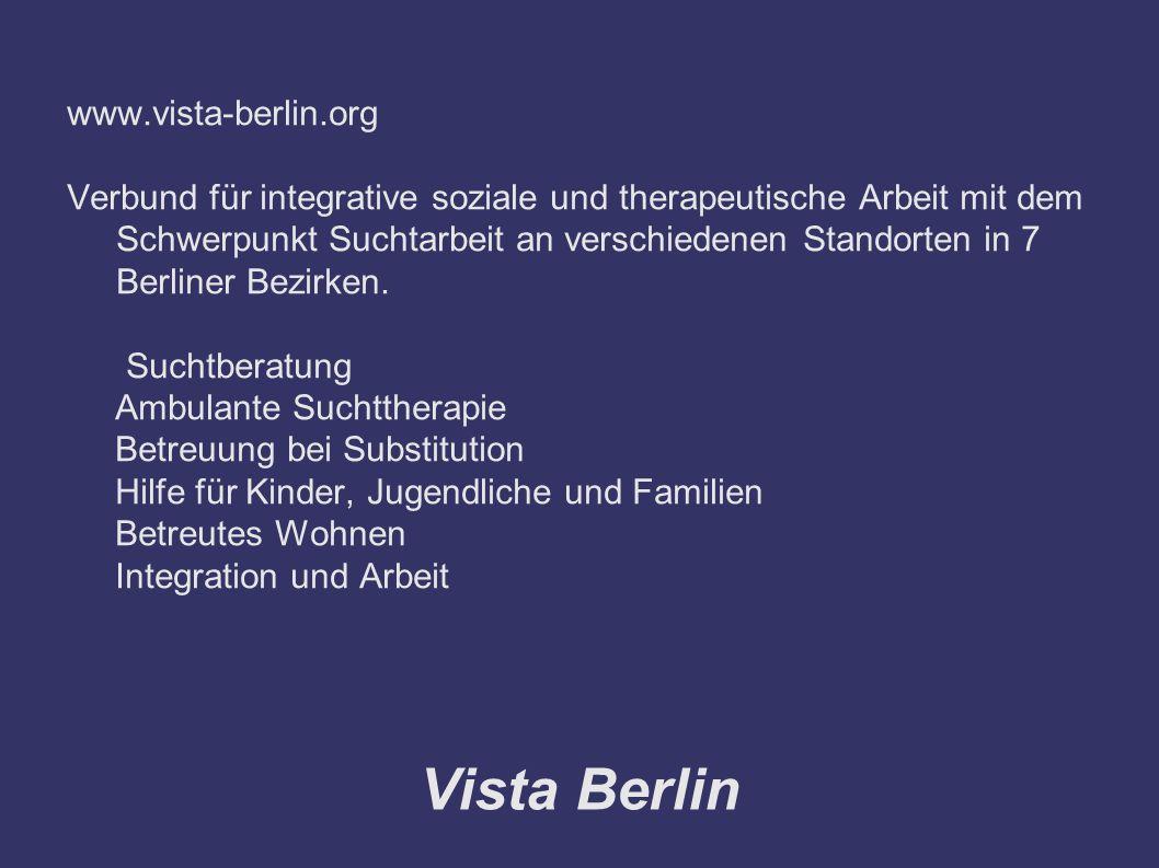 Vista Berlin www.vista-berlin.org Verbund für integrative soziale und therapeutische Arbeit mit dem Schwerpunkt Suchtarbeit an verschiedenen Standorten in 7 Berliner Bezirken.