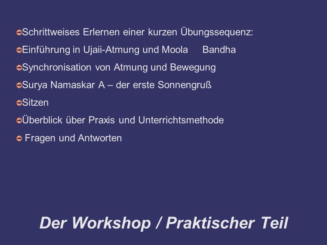 Der Workshop / Praktischer Teil ➲ Schrittweises Erlernen einer kurzen Übungssequenz: ➲ Einführung in Ujaii-Atmung und Moola Bandha ➲ Synchronisation von Atmung und Bewegung ➲ Surya Namaskar A – der erste Sonnengruß ➲ Sitzen ➲ Überblick über Praxis und Unterrichtsmethode ➲ Fragen und Antworten