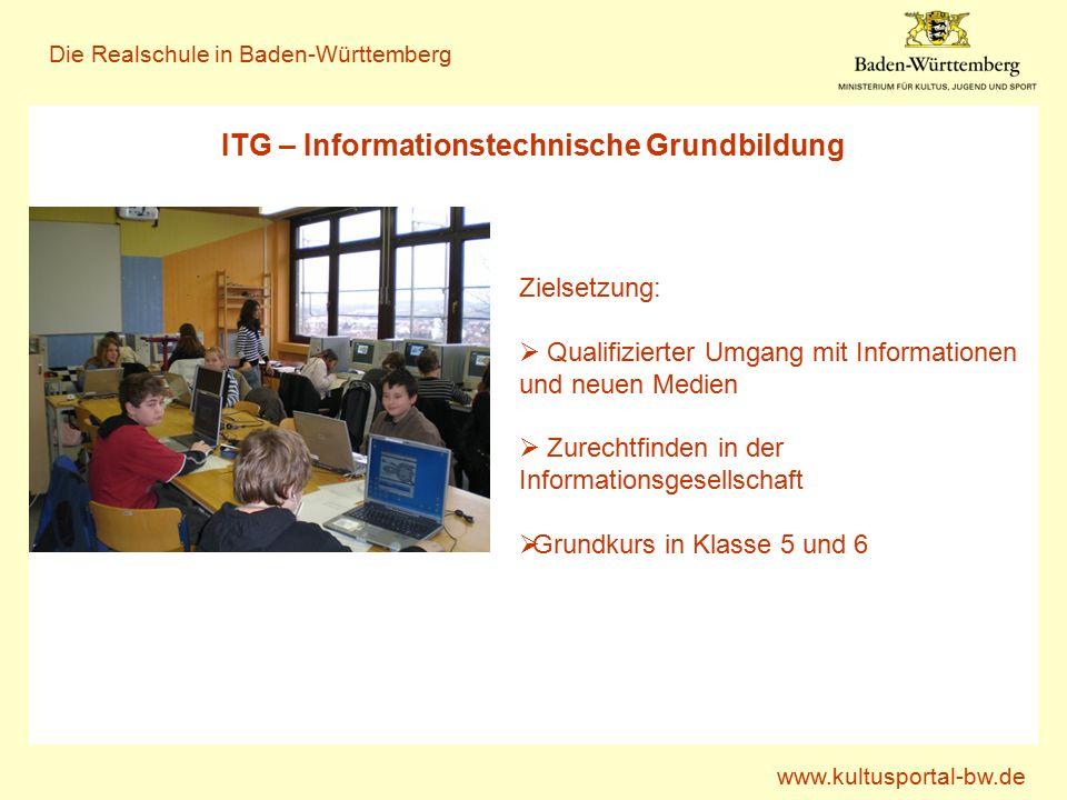 www.kultusportal-bw.de Die Realschule in Baden-Württemberg ITG – Informationstechnische Grundbildung Zielsetzung:  Qualifizierter Umgang mit Informationen und neuen Medien  Zurechtfinden in der Informationsgesellschaft  Grundkurs in Klasse 5 und 6