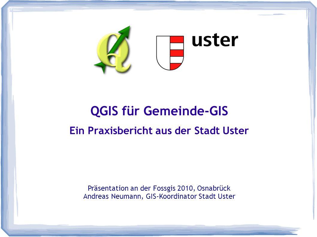 QGIS für Gemeinde-GIS Ein Praxisbericht aus der Stadt Uster Präsentation an der Fossgis 2010, Osnabrück Andreas Neumann, GIS-Koordinator Stadt Uster