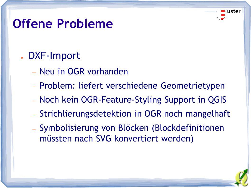 Offene Probleme ● DXF-Import – Neu in OGR vorhanden – Problem: liefert verschiedene Geometrietypen – Noch kein OGR-Feature-Styling Support in QGIS – Strichlierungsdetektion in OGR noch mangelhaft – Symbolisierung von Blöcken (Blockdefinitionen müssten nach SVG konvertiert werden)