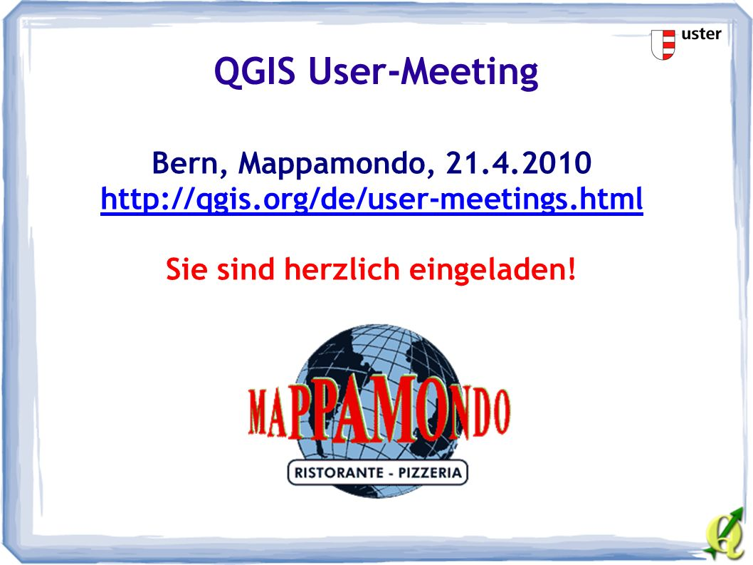 QGIS User-Meeting Bern, Mappamondo, 21.4.2010 http://qgis.org/de/user-meetings.html Sie sind herzlich eingeladen!