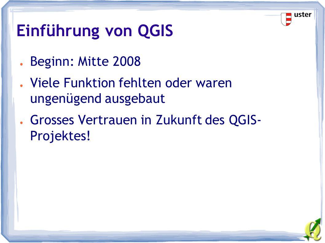 Einführung von QGIS ● Beginn: Mitte 2008 ● Viele Funktion fehlten oder waren ungenügend ausgebaut ● Grosses Vertrauen in Zukunft des QGIS- Projektes!